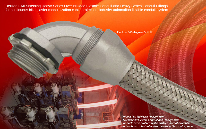 Delikon EMI Shielding Heavy Series Over Braided Flexible Conduit and Heavy Series Conduit Fittings for continuous billet caster modernization cable protection, industry automation cable protection flexible conduit system