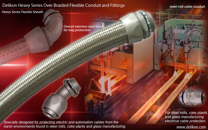 Delikon Heavy Series Over Braided Flexible Conduit and Fittings are specially designed for protecting electric and automation cables from the harsh environments found in steel mills, coke plants and glass manufacturing.